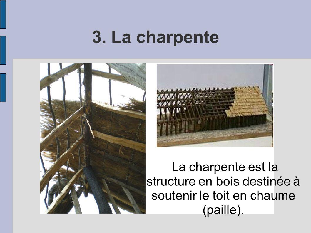 3. La charpente La charpente est la structure en bois destinée à soutenir le toit en chaume (paille).