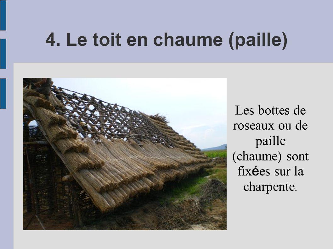 4. Le toit en chaume (paille) Les bottes de roseaux ou de paille (chaume) sont fix é es sur la charpente.