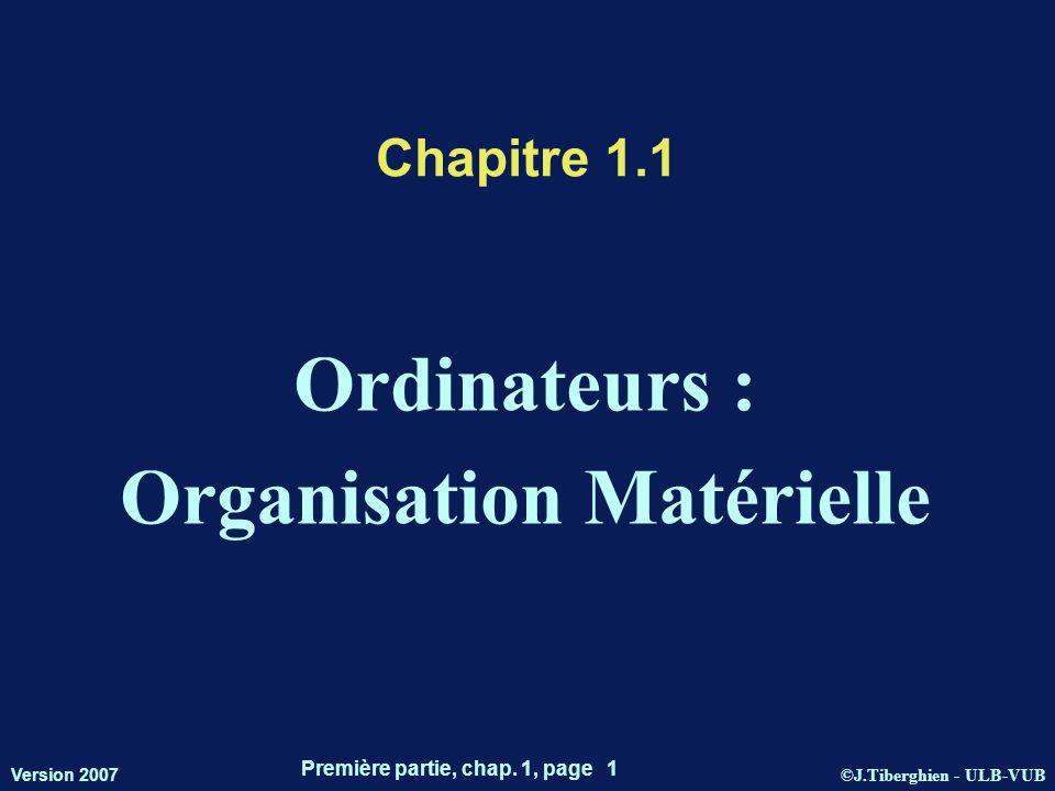 ©J.Tiberghien - ULB-VUB Version 2007 Première partie, chap. 1, page 1 Chapitre 1.1 Ordinateurs : Organisation Matérielle