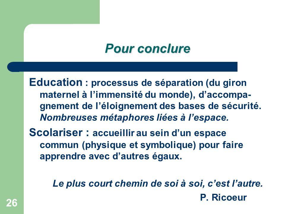 26 our conclure Pour conclure Education : processus de séparation (du giron maternel à l'immensité du monde), d'accompa- gnement de l'éloignement des bases de sécurité.