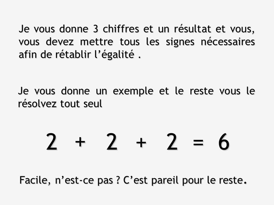 Je vous donne un exemple et le reste vous le résolvez tout seul Je vous donne 3 chiffres et un résultat et vous, vous devez mettre tous les signes nécessaires afin de rétablir l'égalité.