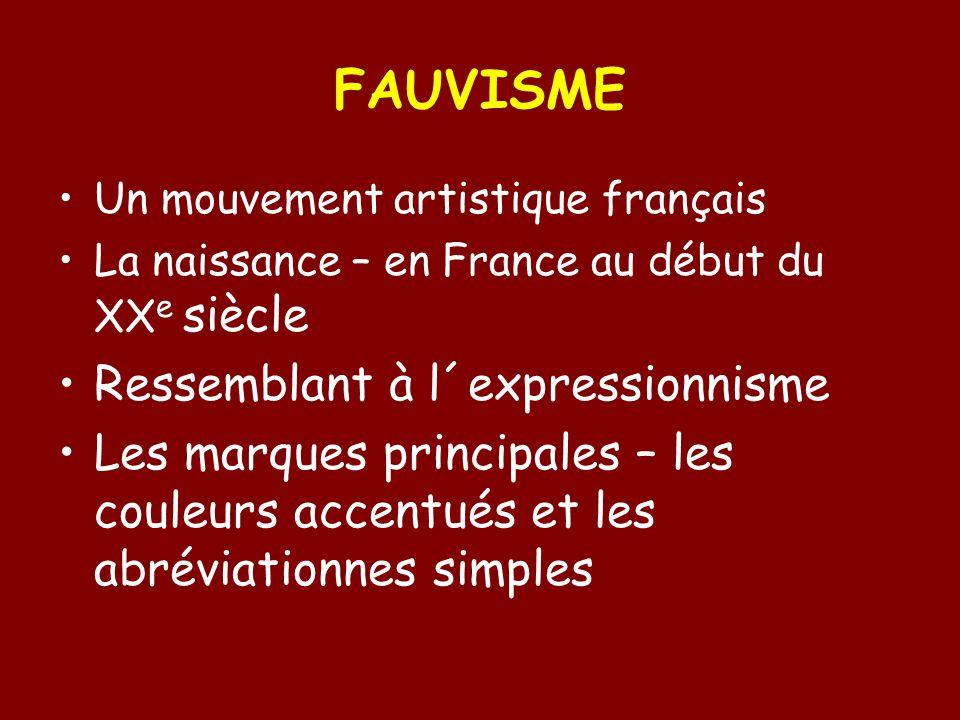 FAUVISME Un mouvement artistique français La naissance – en France au début du XX e siècle Ressemblant à l´expressionnisme Les marques principales – les couleurs accentués et les abréviationnes simples