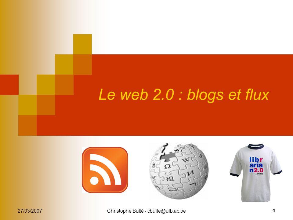 27/03/2007Christophe Bulté - cbulte@ulb.ac.be 1 Le web 2.0 : blogs et flux