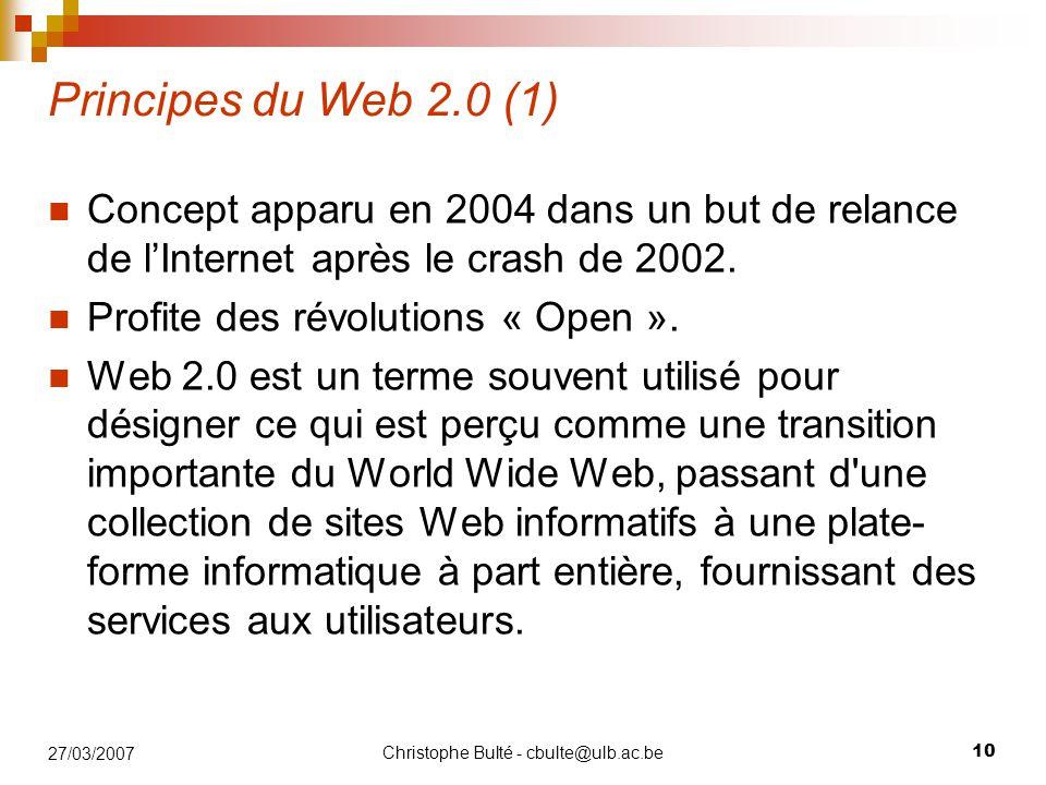 Christophe Bulté - cbulte@ulb.ac.be 10 27/03/2007 Principes du Web 2.0 (1) Concept apparu en 2004 dans un but de relance de l'Internet après le crash de 2002.