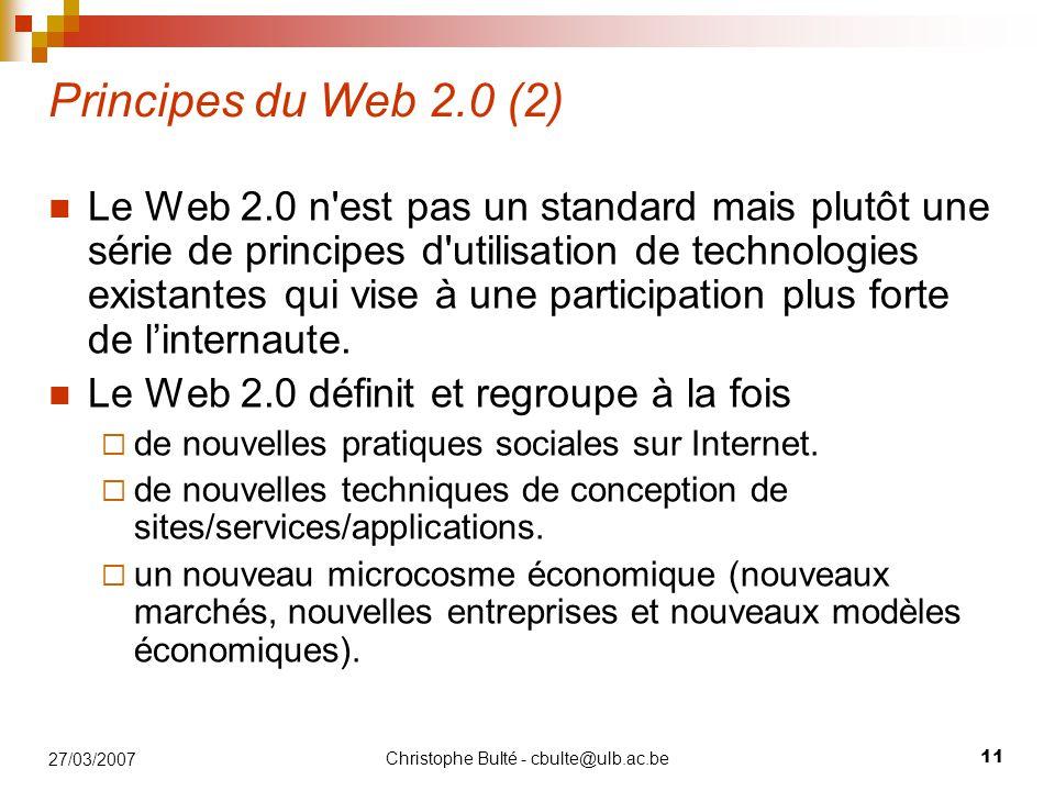 Christophe Bulté - cbulte@ulb.ac.be 11 27/03/2007 Principes du Web 2.0 (2) Le Web 2.0 n est pas un standard mais plutôt une série de principes d utilisation de technologies existantes qui vise à une participation plus forte de l'internaute.