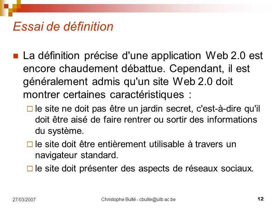 Christophe Bulté - cbulte@ulb.ac.be 12 27/03/2007 Essai de définition La définition précise d'une application Web 2.0 est encore chaudement débattue.