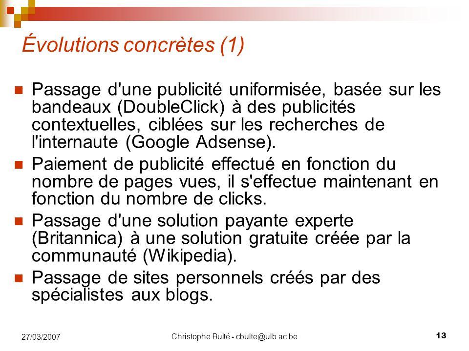Christophe Bulté - cbulte@ulb.ac.be 13 27/03/2007 Évolutions concrètes (1) Passage d une publicité uniformisée, basée sur les bandeaux (DoubleClick) à des publicités contextuelles, ciblées sur les recherches de l internaute (Google Adsense).
