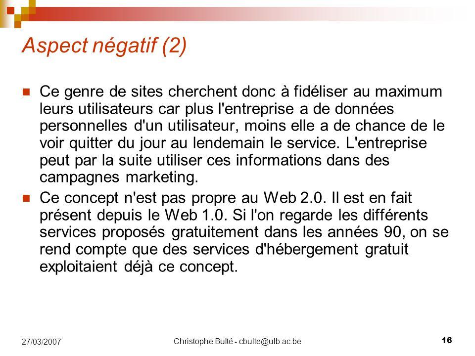 Christophe Bulté - cbulte@ulb.ac.be 16 27/03/2007 Aspect négatif (2) Ce genre de sites cherchent donc à fidéliser au maximum leurs utilisateurs car plus l entreprise a de données personnelles d un utilisateur, moins elle a de chance de le voir quitter du jour au lendemain le service.