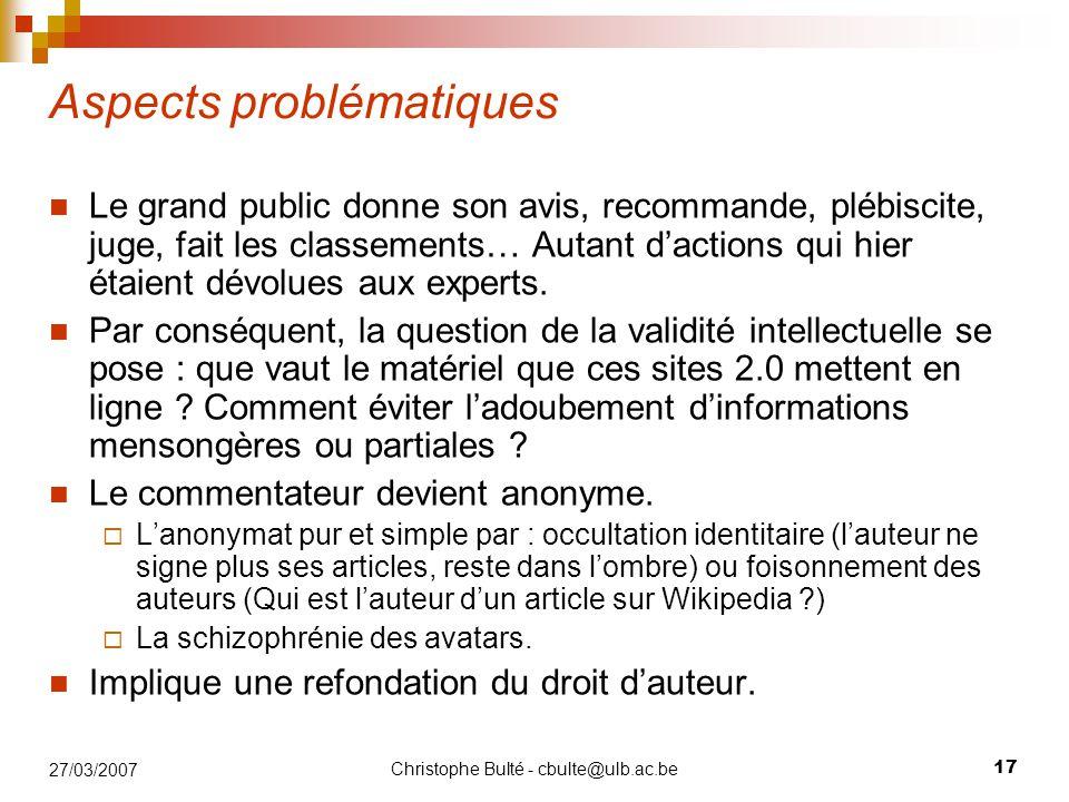 Christophe Bulté - cbulte@ulb.ac.be 17 27/03/2007 Aspects problématiques Le grand public donne son avis, recommande, plébiscite, juge, fait les classements… Autant d'actions qui hier étaient dévolues aux experts.