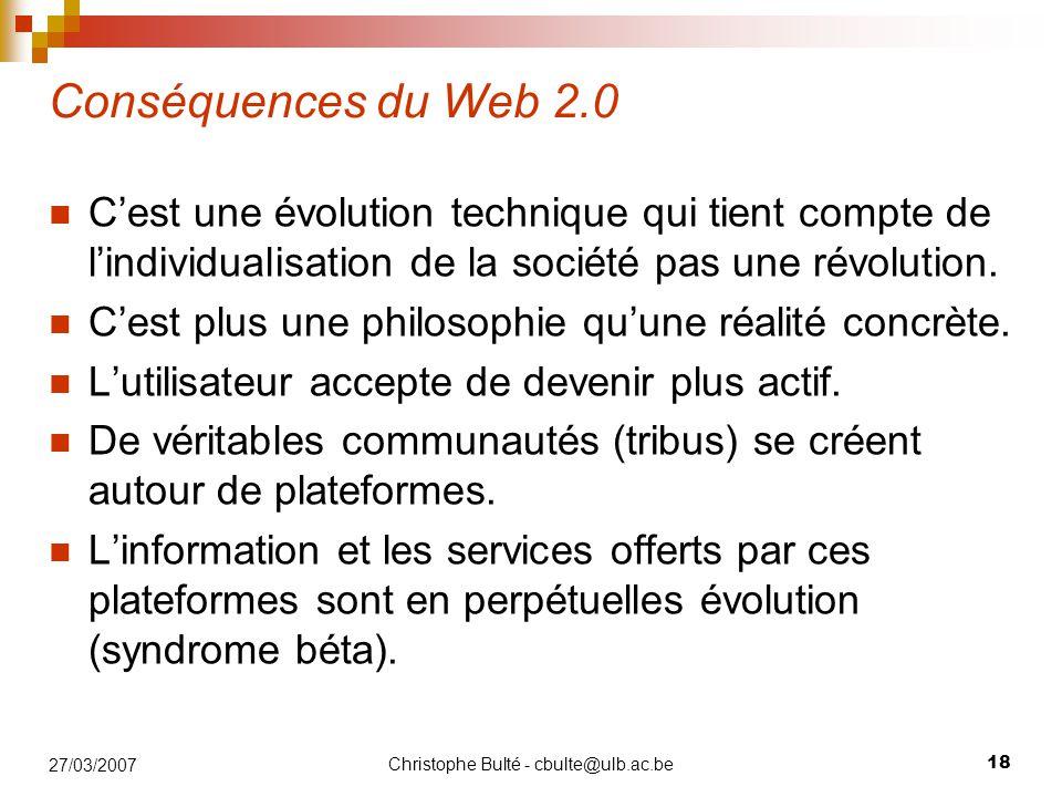 Christophe Bulté - cbulte@ulb.ac.be 18 27/03/2007 Conséquences du Web 2.0 C'est une évolution technique qui tient compte de l'individualisation de la