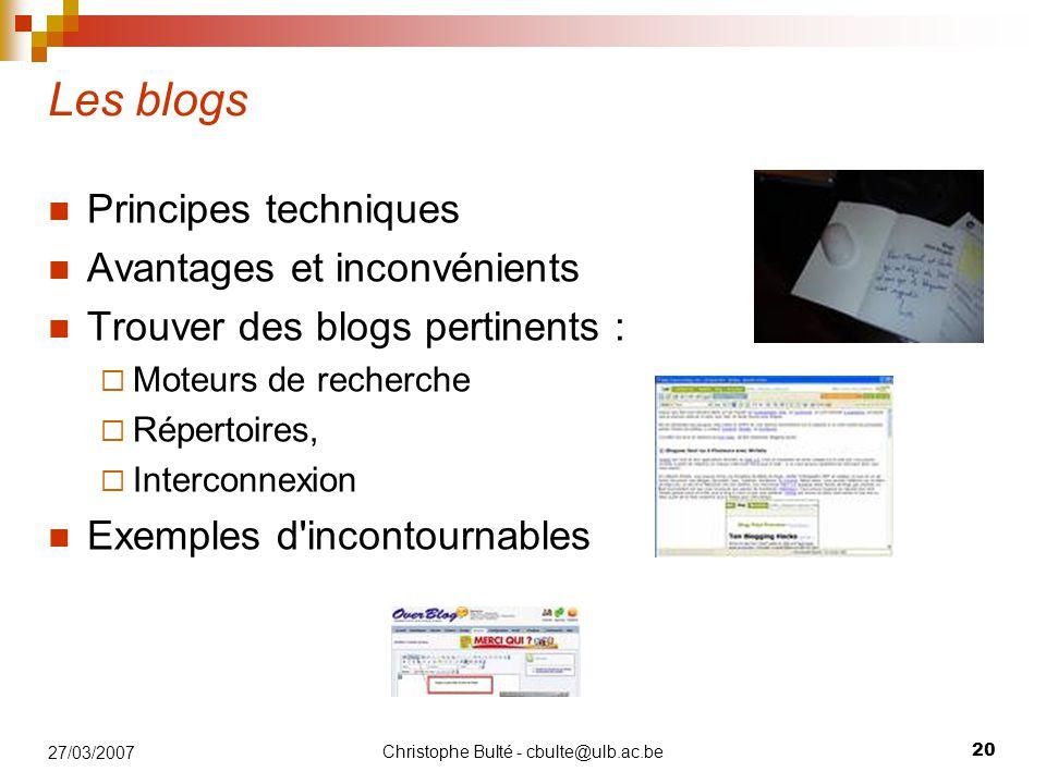 Christophe Bulté - cbulte@ulb.ac.be 20 27/03/2007 Les blogs Principes techniques Avantages et inconvénients Trouver des blogs pertinents :  Moteurs de recherche  Répertoires,  Interconnexion Exemples d incontournables