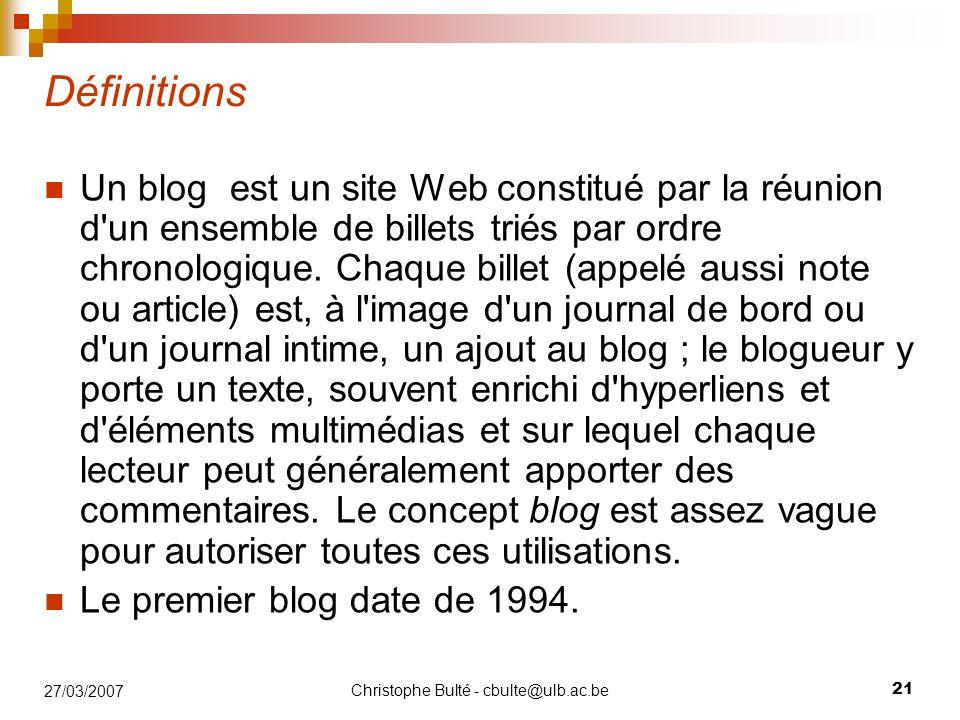 Christophe Bulté - cbulte@ulb.ac.be 21 27/03/2007 Définitions Un blog est un site Web constitué par la réunion d'un ensemble de billets triés par ordr
