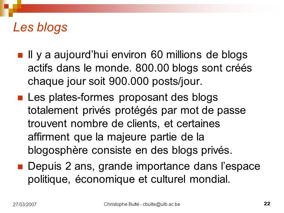 Christophe Bulté - cbulte@ulb.ac.be 22 27/03/2007 Les blogs Il y a aujourd'hui environ 60 millions de blogs actifs dans le monde. 800.00 blogs sont cr