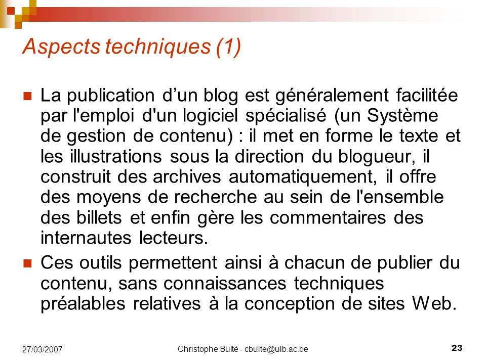 Christophe Bulté - cbulte@ulb.ac.be 23 27/03/2007 Aspects techniques (1) La publication d'un blog est généralement facilitée par l'emploi d'un logicie