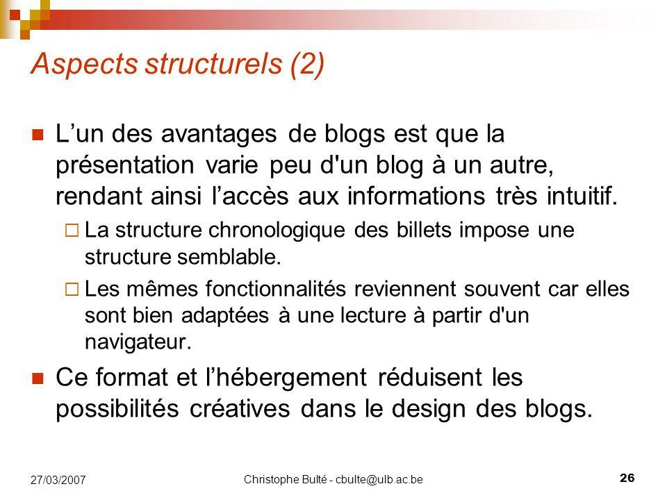 Christophe Bulté - cbulte@ulb.ac.be 26 27/03/2007 Aspects structurels (2) L'un des avantages de blogs est que la présentation varie peu d un blog à un autre, rendant ainsi l'accès aux informations très intuitif.