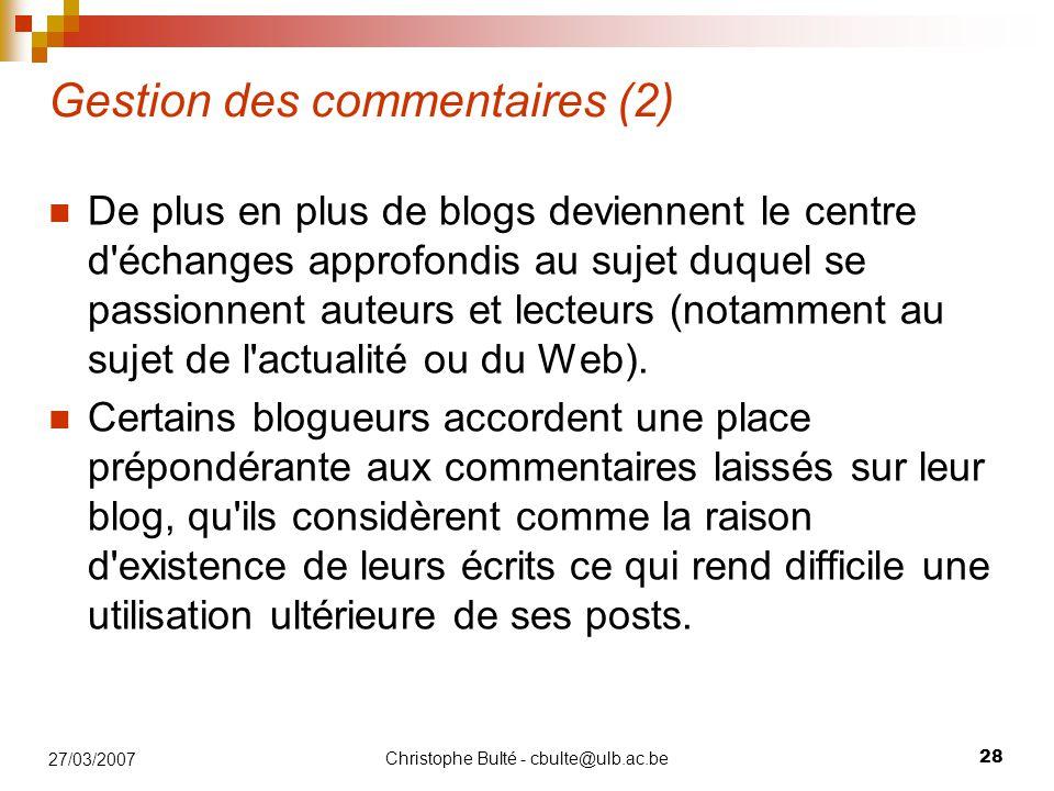Christophe Bulté - cbulte@ulb.ac.be 28 27/03/2007 Gestion des commentaires (2) De plus en plus de blogs deviennent le centre d'échanges approfondis au