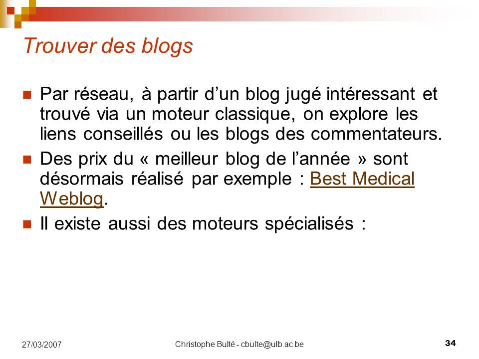 Christophe Bulté - cbulte@ulb.ac.be 34 27/03/2007 Trouver des blogs Par réseau, à partir d'un blog jugé intéressant et trouvé via un moteur classique, on explore les liens conseillés ou les blogs des commentateurs.
