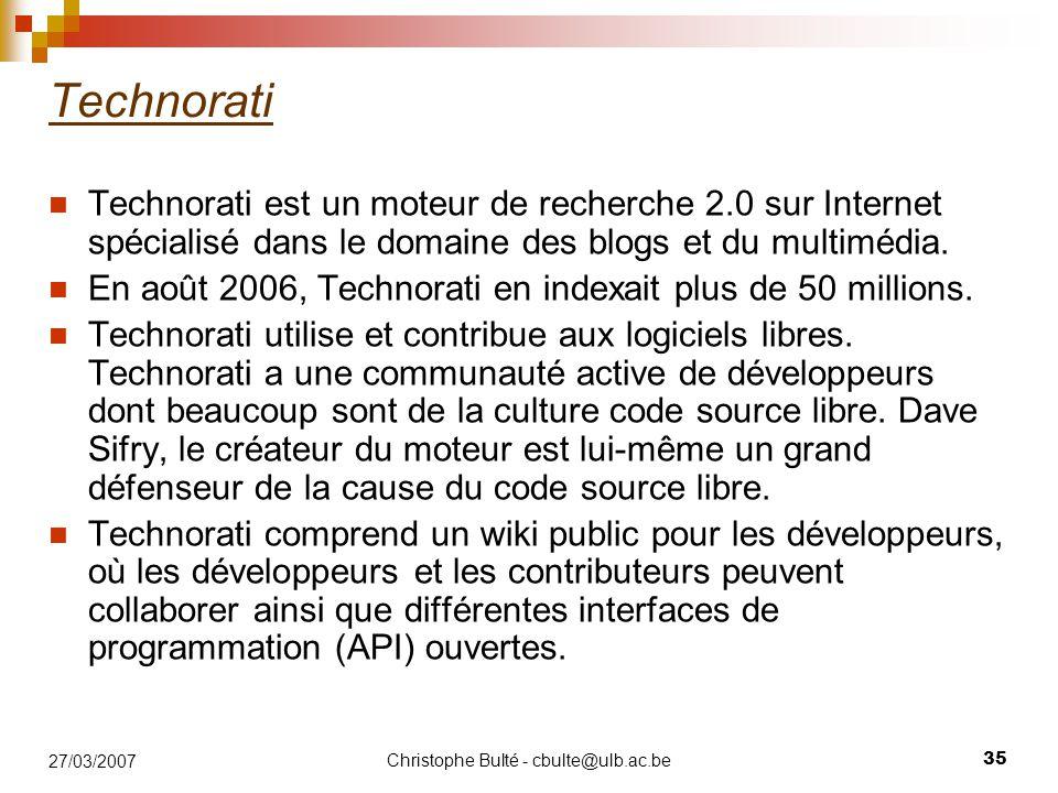 Christophe Bulté - cbulte@ulb.ac.be 35 27/03/2007 Technorati Technorati est un moteur de recherche 2.0 sur Internet spécialisé dans le domaine des blo