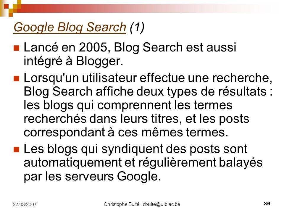 Christophe Bulté - cbulte@ulb.ac.be 36 27/03/2007 Google Blog SearchGoogle Blog Search (1) Lancé en 2005, Blog Search est aussi intégré à Blogger. Lor