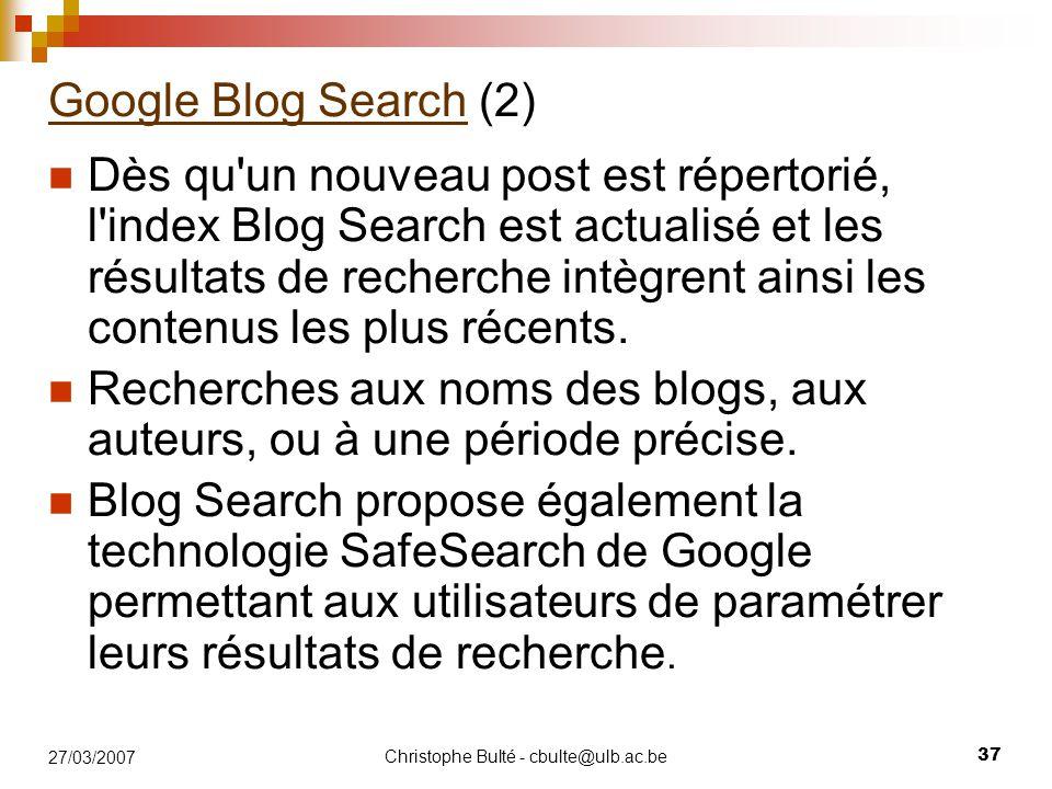 Christophe Bulté - cbulte@ulb.ac.be 37 27/03/2007 Google Blog SearchGoogle Blog Search (2) Dès qu'un nouveau post est répertorié, l'index Blog Search