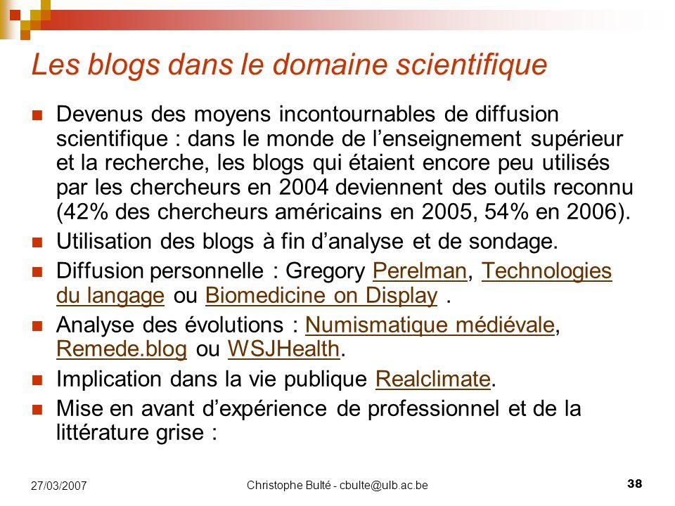Christophe Bulté - cbulte@ulb.ac.be 38 27/03/2007 Les blogs dans le domaine scientifique Devenus des moyens incontournables de diffusion scientifique : dans le monde de l'enseignement supérieur et la recherche, les blogs qui étaient encore peu utilisés par les chercheurs en 2004 deviennent des outils reconnu (42% des chercheurs américains en 2005, 54% en 2006).