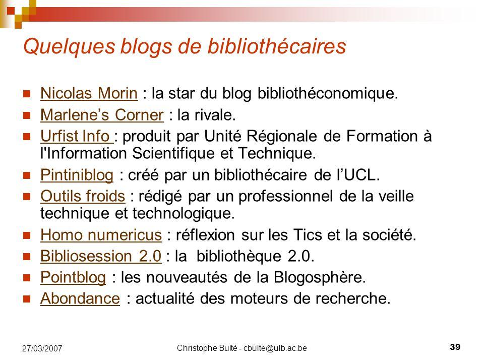 Christophe Bulté - cbulte@ulb.ac.be 39 27/03/2007 Quelques blogs de bibliothécaires Nicolas Morin : la star du blog bibliothéconomique. Nicolas Morin