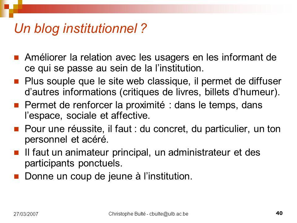 Christophe Bulté - cbulte@ulb.ac.be 40 27/03/2007 Un blog institutionnel ? Améliorer la relation avec les usagers en les informant de ce qui se passe