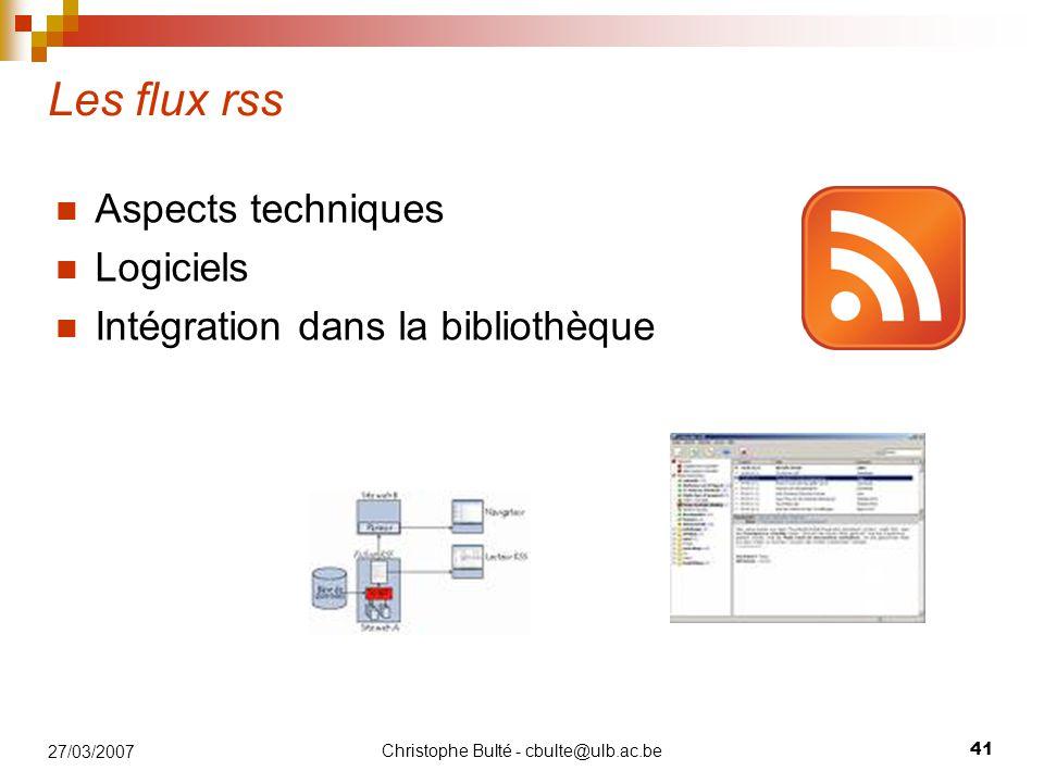 Christophe Bulté - cbulte@ulb.ac.be 41 27/03/2007 Les flux rss Aspects techniques Logiciels Intégration dans la bibliothèque