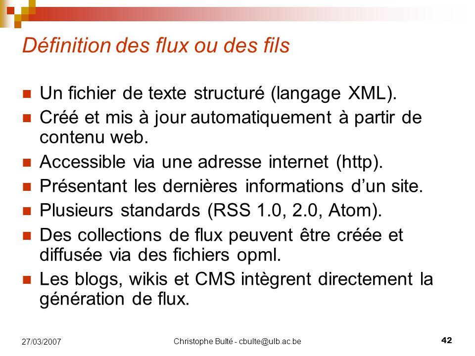 Christophe Bulté - cbulte@ulb.ac.be 42 27/03/2007 Définition des flux ou des fils Un fichier de texte structuré (langage XML). Créé et mis à jour auto