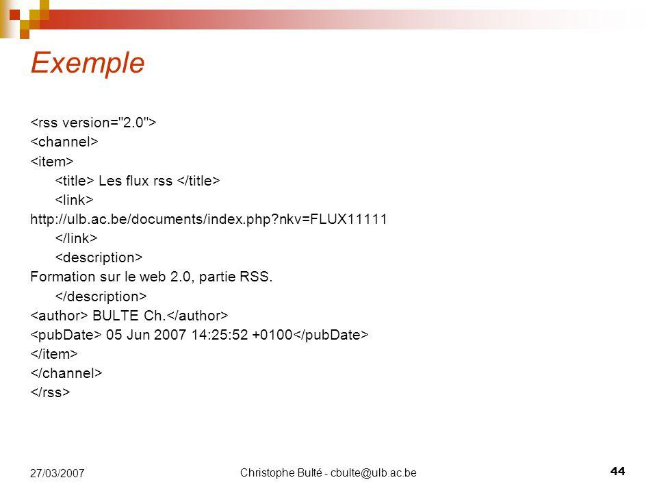 Christophe Bulté - cbulte@ulb.ac.be 44 27/03/2007 Exemple Les flux rss http://ulb.ac.be/documents/index.php?nkv=FLUX11111 Formation sur le web 2.0, partie RSS.