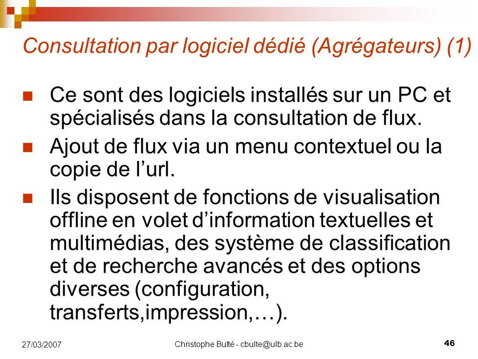 Christophe Bulté - cbulte@ulb.ac.be 46 27/03/2007 Consultation par logiciel dédié (Agrégateurs) (1) Ce sont des logiciels installés sur un PC et spécialisés dans la consultation de flux.