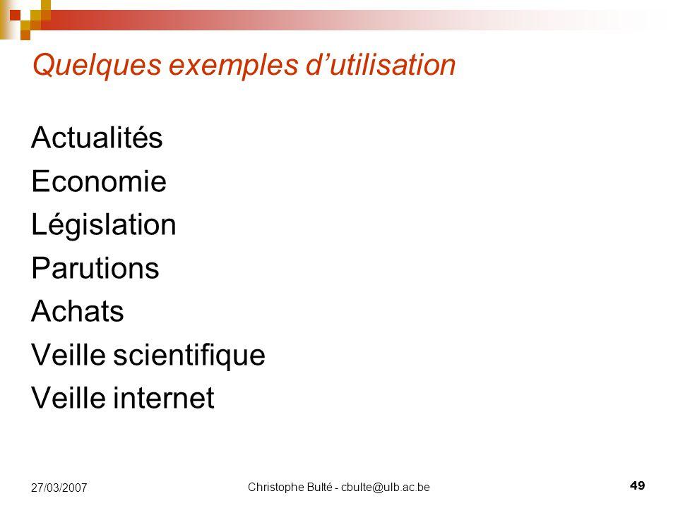 Christophe Bulté - cbulte@ulb.ac.be 49 27/03/2007 Quelques exemples d'utilisation Actualités Economie Législation Parutions Achats Veille scientifique