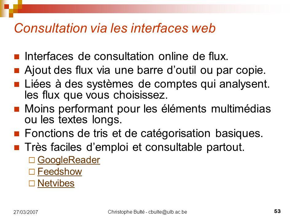 Christophe Bulté - cbulte@ulb.ac.be 53 27/03/2007 Consultation via les interfaces web Interfaces de consultation online de flux. Ajout des flux via un