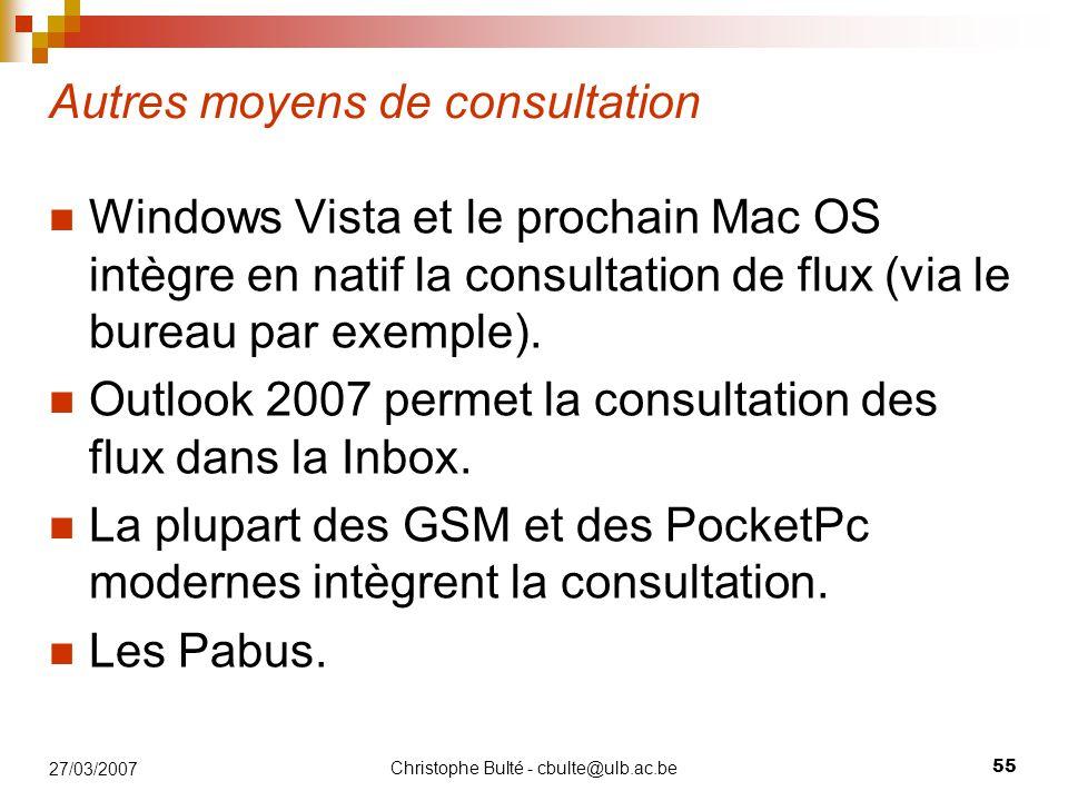 Christophe Bulté - cbulte@ulb.ac.be 55 27/03/2007 Autres moyens de consultation Windows Vista et le prochain Mac OS intègre en natif la consultation d