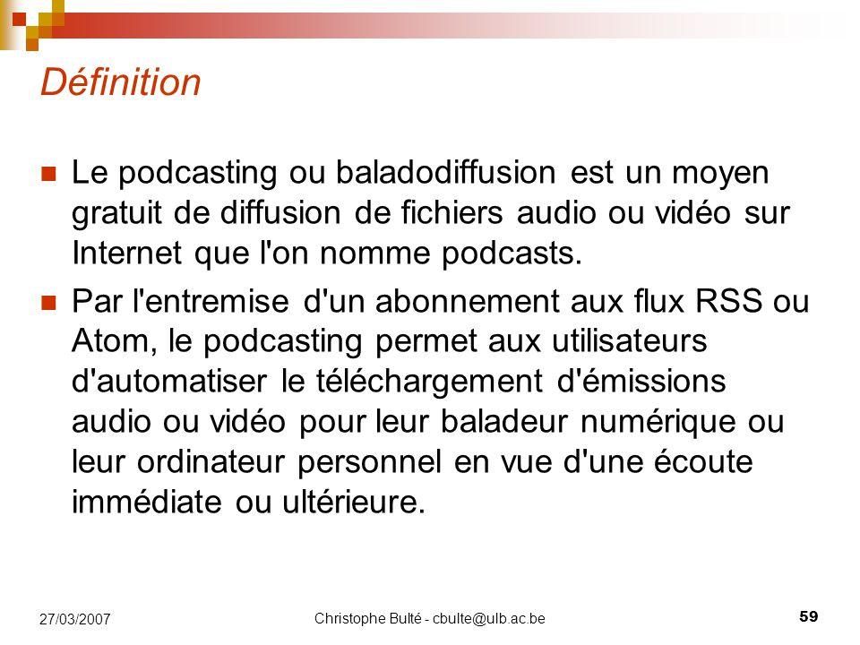 Christophe Bulté - cbulte@ulb.ac.be 59 27/03/2007 Définition Le podcasting ou baladodiffusion est un moyen gratuit de diffusion de fichiers audio ou vidéo sur Internet que l on nomme podcasts.