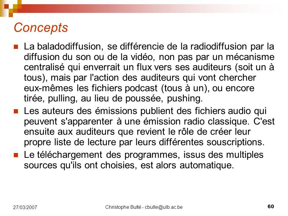 Christophe Bulté - cbulte@ulb.ac.be 60 27/03/2007 Concepts La baladodiffusion, se différencie de la radiodiffusion par la diffusion du son ou de la vidéo, non pas par un mécanisme centralisé qui enverrait un flux vers ses auditeurs (soit un à tous), mais par l action des auditeurs qui vont chercher eux-mêmes les fichiers podcast (tous à un), ou encore tirée, pulling, au lieu de poussée, pushing.