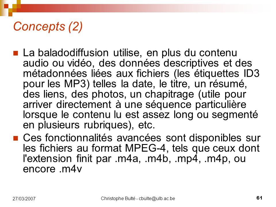 Christophe Bulté - cbulte@ulb.ac.be 61 27/03/2007 Concepts (2) La baladodiffusion utilise, en plus du contenu audio ou vidéo, des données descriptives et des métadonnées liées aux fichiers (les étiquettes ID3 pour les MP3) telles la date, le titre, un résumé, des liens, des photos, un chapitrage (utile pour arriver directement à une séquence particulière lorsque le contenu lu est assez long ou segmenté en plusieurs rubriques), etc.