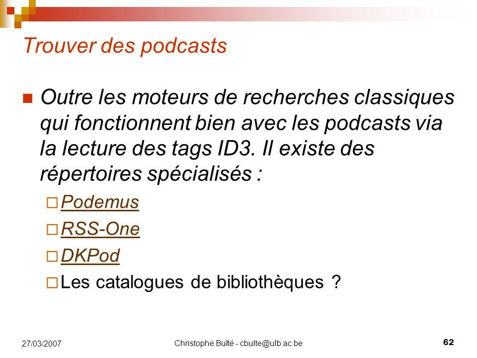 Christophe Bulté - cbulte@ulb.ac.be 62 27/03/2007 Trouver des podcasts Outre les moteurs de recherches classiques qui fonctionnent bien avec les podca