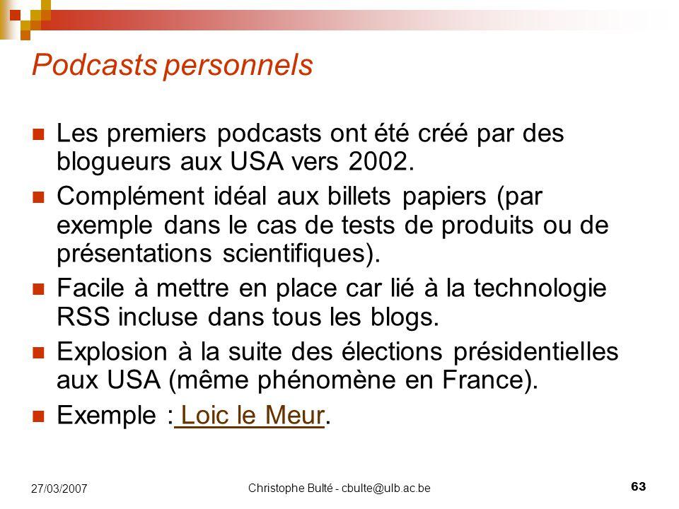 Christophe Bulté - cbulte@ulb.ac.be 63 27/03/2007 Podcasts personnels Les premiers podcasts ont été créé par des blogueurs aux USA vers 2002. Compléme
