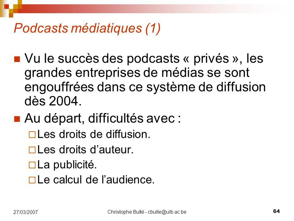 Christophe Bulté - cbulte@ulb.ac.be 64 27/03/2007 Podcasts médiatiques (1) Vu le succès des podcasts « privés », les grandes entreprises de médias se sont engouffrées dans ce système de diffusion dès 2004.