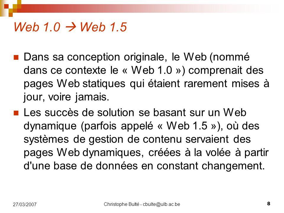 Christophe Bulté - cbulte@ulb.ac.be 9 27/03/2007 Web 1.5  Web 2.0 Les partisans de l approche Web 2.0 pensent que l utilisation du Web s oriente de plus en plus vers l interaction entre les utilisateurs, et la création de réseaux sociaux rudimentaires, pouvant servir du contenu exploitant les effets de réseau, avec ou sans réel rendu visuel et interactif de pages Web.