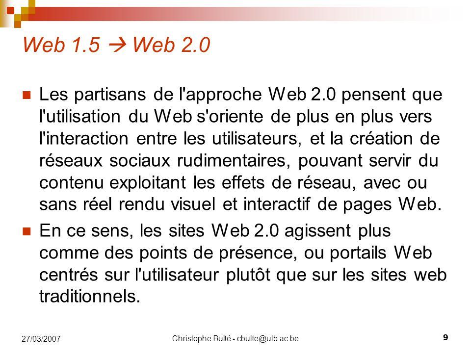 Christophe Bulté - cbulte@ulb.ac.be 9 27/03/2007 Web 1.5  Web 2.0 Les partisans de l'approche Web 2.0 pensent que l'utilisation du Web s'oriente de p