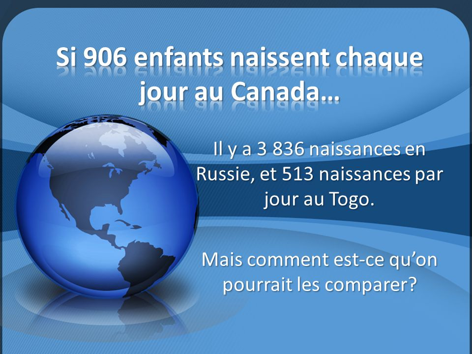 Il y a 3 836 naissances en Russie, et 513 naissances par jour au Togo. Mais comment est-ce qu'on pourrait les comparer?