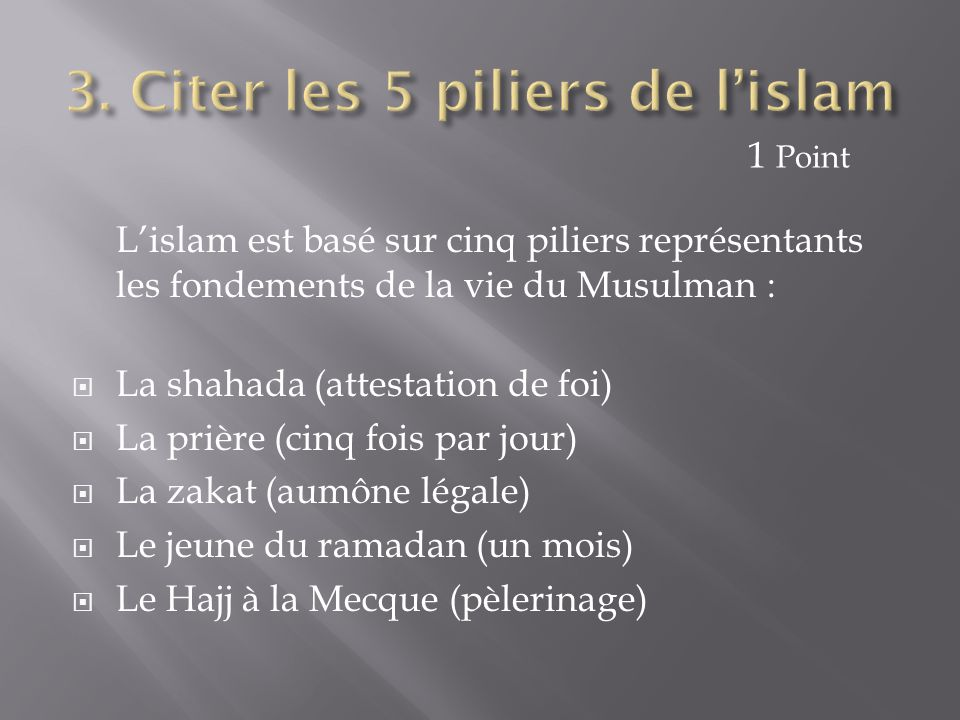 L'islam est basé sur cinq piliers représentants les fondements de la vie du Musulman :  La shahada (attestation de foi)  La prière (cinq fois par jo