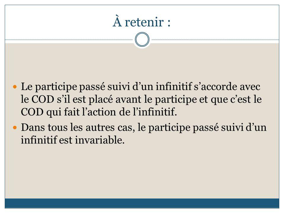 À retenir : Le participe passé suivi d'un infinitif s'accorde avec le COD s'il est placé avant le participe et que c'est le COD qui fait l'action de l