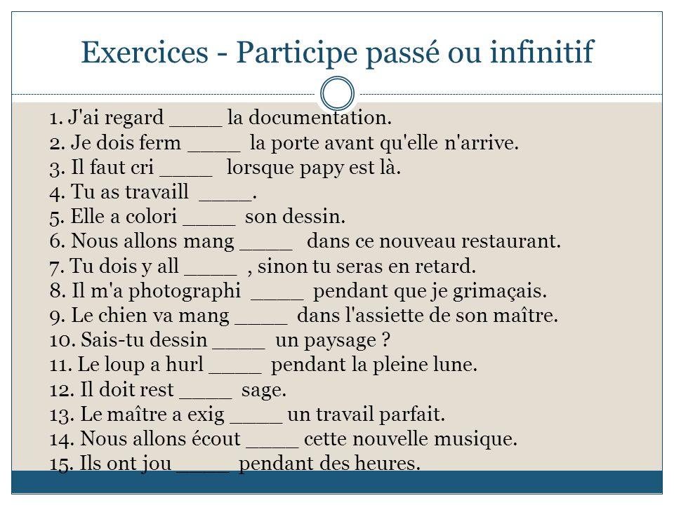 Exercices - Participe passé ou infinitif 1. J'ai regard ____ la documentation. 2. Je dois ferm ____ la porte avant qu'elle n'arrive. 3. Il faut cri __