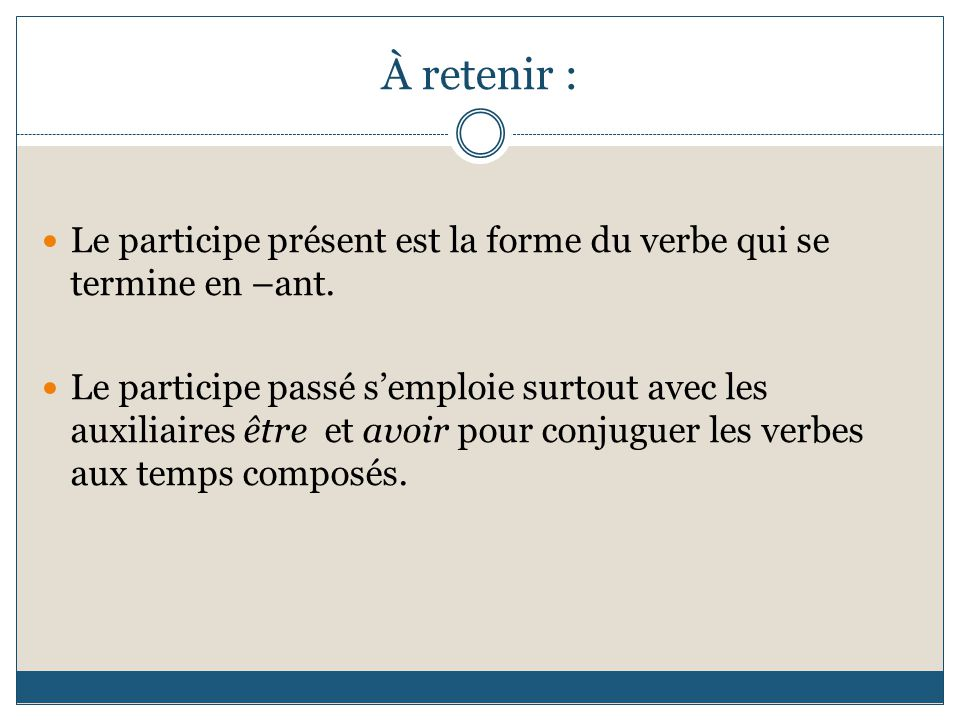 À retenir : Le participe présent est la forme du verbe qui se termine en –ant. Le participe passé s'emploie surtout avec les auxiliaires être et avoir