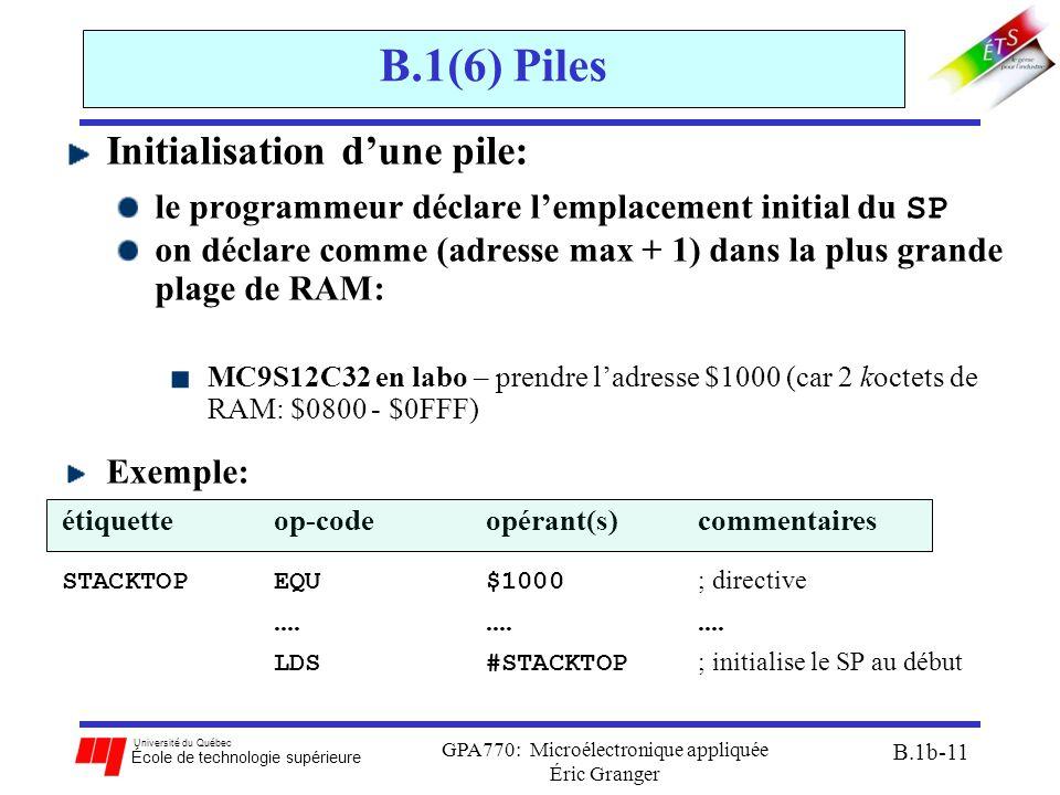 Université du Québec École de technologie supérieure GPA770: Microélectronique appliquée Éric Granger B.1b-11 B.1(6) Piles Initialisation d'une pile: le programmeur déclare l'emplacement initial du SP on déclare comme (adresse max + 1) dans la plus grande plage de RAM: MC9S12C32 en labo – prendre l'adresse $1000 (car 2 koctets de RAM: $0800 - $0FFF) Exemple: étiquetteop-codeopérant(s) commentaires STACKTOP EQU $1000 ; directive............