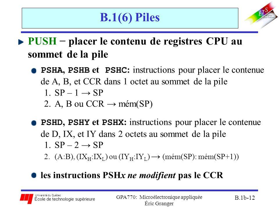 Université du Québec École de technologie supérieure GPA770: Microélectronique appliquée Éric Granger B.1b-12 B.1(6) Piles PUSH − placer le contenu de registres CPU au sommet de la pile PSHA, PSHB et PSHC : instructions pour placer le contenue de A, B, et CCR dans 1 octet au sommet de la pile 1.SP – 1 → SP 2.A, B ou CCR → mém(SP) PSHD, PSHY et PSHX : instructions pour placer le contenue de D, IX, et IY dans 2 octets au sommet de la pile 1.SP – 2 → SP 2.(A:B), (IX H :IX L ) ou (IY H :IY L ) → (mém(SP): mém(SP+1)) les instructions PSHx ne modifient pas le CCR