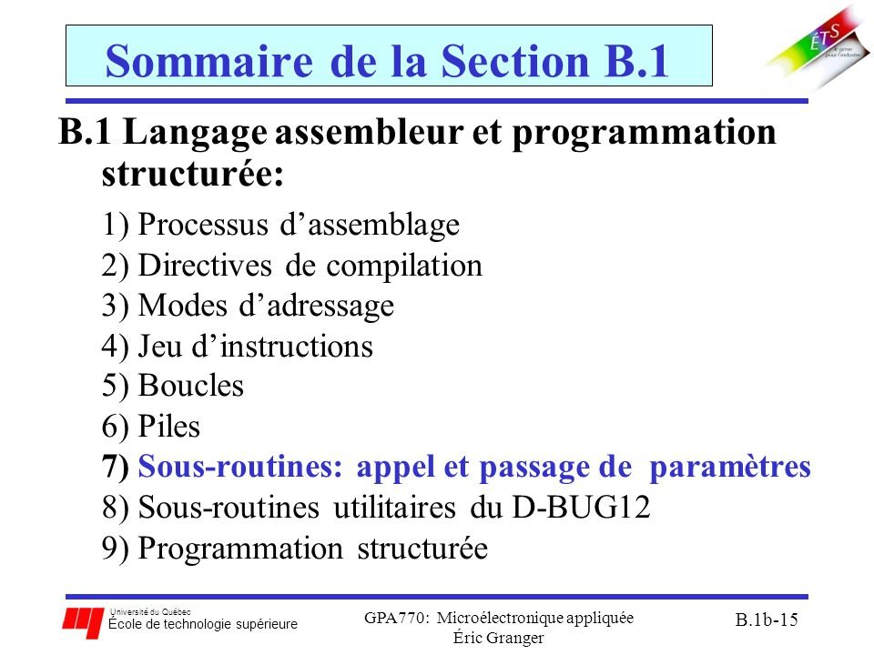 Université du Québec École de technologie supérieure GPA770: Microélectronique appliquée Éric Granger B.1b-15 Sommaire de la Section B.1 B.1 Langage assembleur et programmation structurée: 1)Processus d'assemblage 2)Directives de compilation 3)Modes d'adressage 4)Jeu d'instructions 5)Boucles 6)Piles 7)Sous-routines: appel et passage de paramètres 8)Sous-routines utilitaires du D-BUG12 9)Programmation structurée